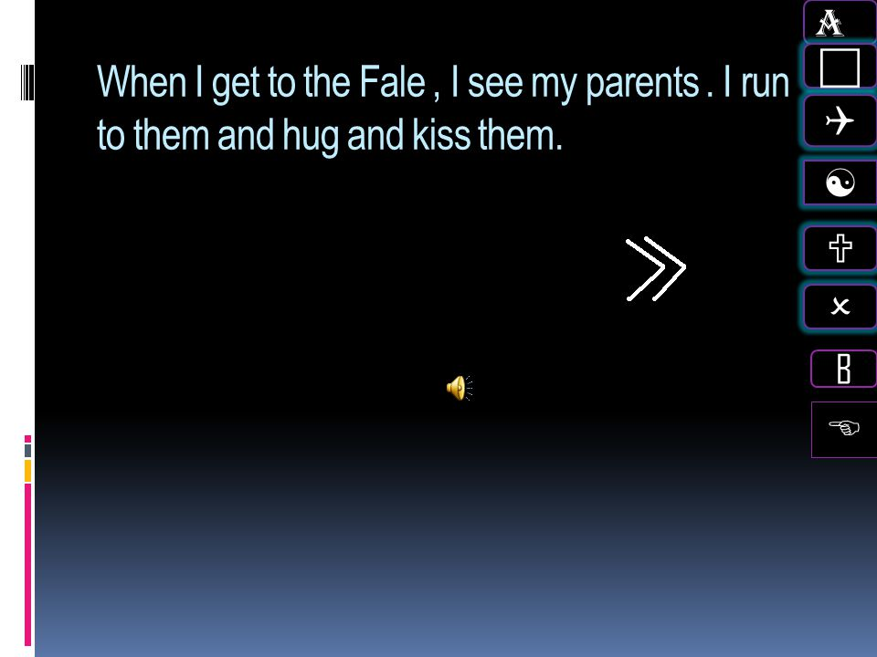 A c Q [ U O B When I get to the Fale , I see my parents . I run to them and hug and kiss them. E